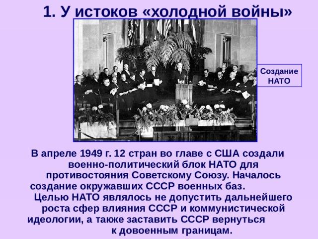 1. У истоков «холодной войны» Создание НАТО В апреле 1949 г. 12 стран во главе с США создали военно-политический блок НАТО для противостояния Советскому Союзу. Началось создание окружавших СССР военных баз. Целью НАТО являлось не допустить дальнейшего роста сфер влияния СССР и коммунистической идеологии, а также заставить СССР вернуться к довоенным границам.