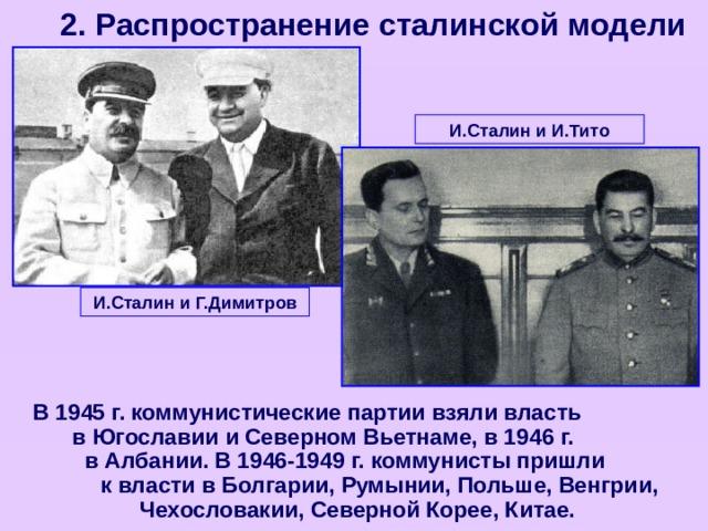 2. Распространение сталинской модели И.Сталин и И.Тито И.Сталин и Г.Димитров В 1945 г. коммунистические партии взяли власть в Югославии и Северном Вьетнаме, в 1946 г. в Албании. В 1946-1949 г. коммунисты пришли к власти в Болгарии, Румынии, Польше, Венгрии, Чехословакии, Северной Корее, Китае.