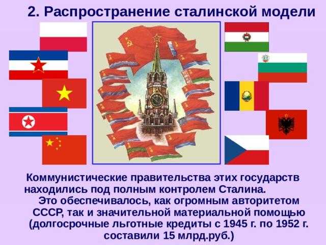 2. Распространение сталинской модели Коммунистические правительства этих государств находились под полным контролем Сталина. Это обеспечивалось, как огромным авторитетом СССР, так и значительной материальной помощью (долгосрочные льготные кредиты с 1945 г. по 1952 г. составили 15 млрд.руб.)