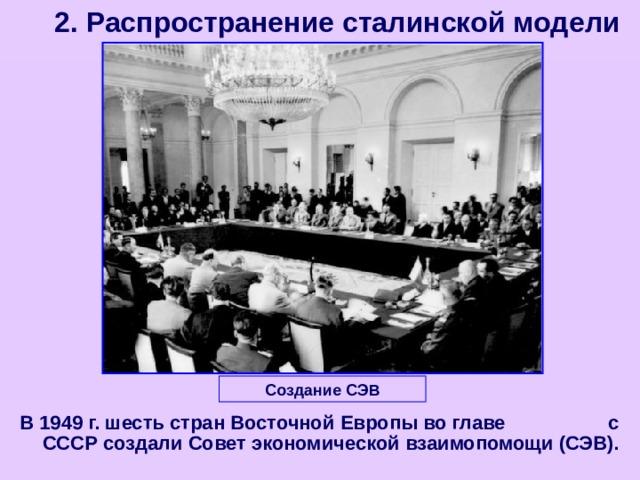 2. Распространение сталинской модели Создание СЭВ В 1949 г. шесть стран Восточной Европы во главе с СССР создали Совет экономической взаимопомощи (СЭВ).