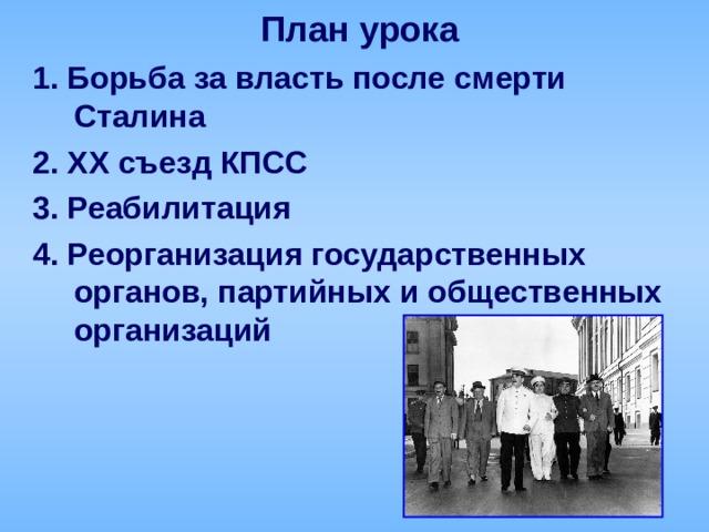 План урока 1.  Борьба за власть после смерти Сталина 2. XX съезд КПСС 3. Реабилитация 4.  Реорганизация государственных органов, партийных и общественных организаций