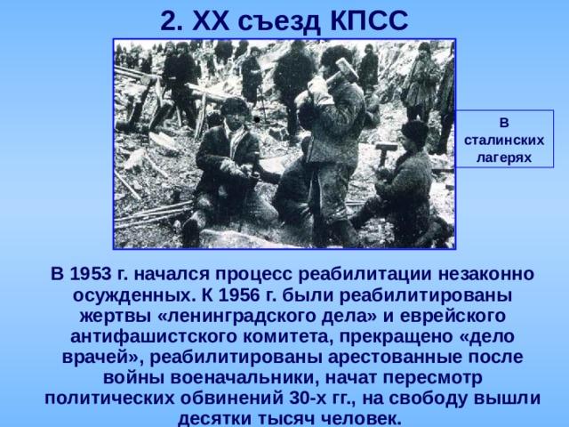 2. XX съезд КПСС В сталинских лагерях  В 1953 г. начался процесс реабилитации незаконно осужденных. К 1956 г. были реабилитированы жертвы «ленинградского дела» и еврейского антифашистского комитета, прекращено «дело врачей», реабилитированы арестованные после войны военачальники, начат пересмотр политических обвинений 30-х гг., на свободу вышли десятки тысяч человек.