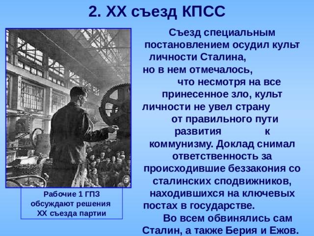 2. XX съезд КПСС  Съезд специальным постановлением осудил культ личности Сталина, но в нем отмечалось, что несмотря на все принесенное зло, культ личности не увел страну от правильного пути развития к коммунизму. Доклад снимал ответственность за происходившие беззакония со сталинских сподвижников, находившихся на ключевых постах в государстве. Во всем обвинялись сам Сталин, а также Берия и Ежов. Рабочие 1 ГПЗ обсуждают решения XX съезда партии