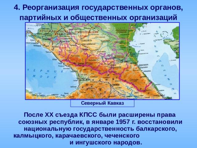 4.  Реорганизация государственных органов,  партийных и общественных организаций Северный Кавказ  После ХХ съезда КПСС были расширены права союзных республик, в январе 1957 г. восстановили национальную государственность балкарского, калмыцкого, карачаевского, чеченского и ингушского народов.
