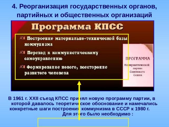 4.  Реорганизация государственных органов,  партийных и общественных организаций В 1961 г. ХХ II съезд КПСС принял новую программу партии, в которой давалось теоретическое обоснование и намечались конкретные шаги построения коммунизма в СССР к 1980 г. Для этого было необходимо :