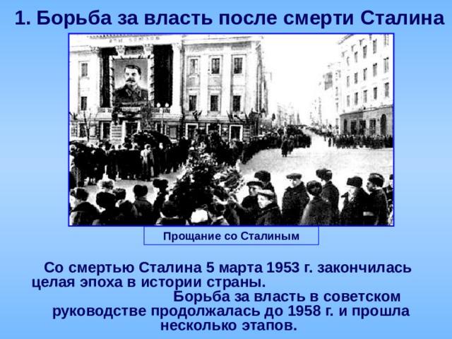 1.  Борьба за власть после смерти Сталина Прощание со Сталиным  Со смертью Сталина 5 марта 1953 г. закончилась целая эпоха в истории страны. Борьба за власть в советском руководстве продолжалась до 1958 г. и прошла несколько этапов.