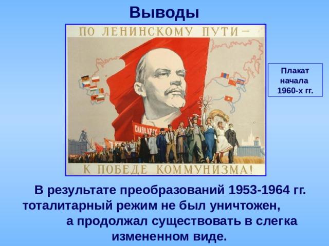 Выводы Плакат начала 1960-х гг.  В результате преобразований 1953-1964 гг. тоталитарный режим не был уничтожен, а продолжал существовать в слегка измененном виде.