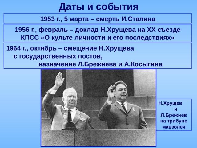 Даты и события 1953 г., 5 марта – смерть И.Сталина 1956 г., февраль – доклад Н.Хрущева на ХХ съезде КПСС «О культе личности и его последствиях» 1964 г., октябрь – смещение Н.Хрущева с государственных постов, назначение Л.Брежнева и А.Косыгина Н.Хрущев и Л.Брежнев на трибуне мавзолея