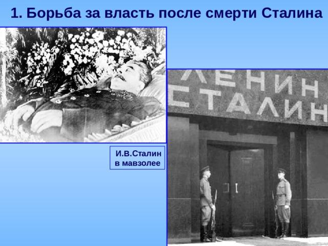 1.  Борьба за власть после смерти Сталина  И.В.Сталин в мавзолее