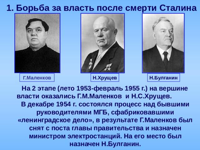 1.  Борьба за власть после смерти Сталина Н.Хрущев Г.Маленков Н.Булганин  На 2 этапе (лето 1953-февраль 1955 г.) на вершине власти оказались Г.М.Маленков и Н.С.Хрущев. В декабре 1954 г. состоялся процесс над бывшими руководителями МГБ, сфабриковавшими «ленинградское дело», в результате Г.Маленков был снят с поста главы правительства и назначен министром электростанций. На его место был назначен Н.Булганин.
