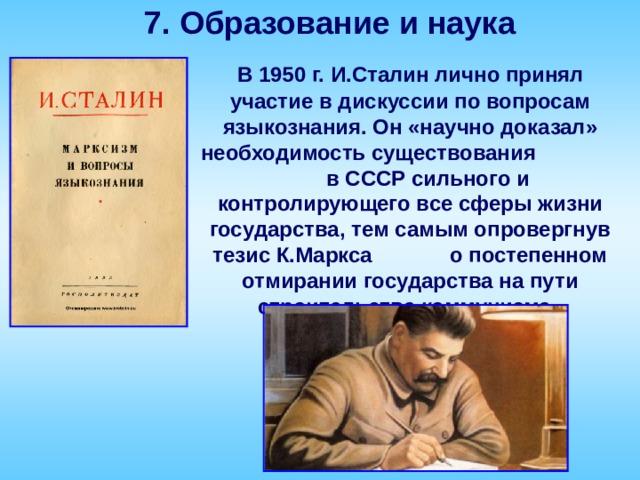 7. Образование и наука  В 1950 г. И.Сталин лично принял участие в дискуссии по вопросам языкознания. Он «научно доказал» необходимость существования в СССР сильного и контролирующего все сферы жизни государства, тем самым опровергнув тезис К.Маркса о постепенном отмирании государства на пути строительства коммунизма.