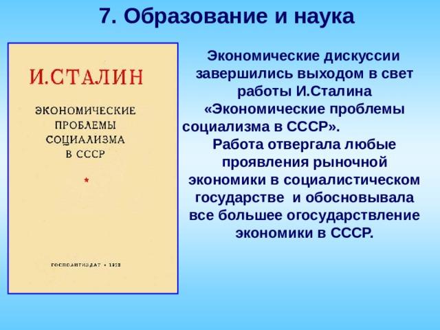 7. Образование и наука  Экономические дискуссии завершились выходом в свет работы И.Сталина «Экономические проблемы социализма в СССР». Работа отвергала любые проявления рыночной экономики в социалистическом государстве и обосновывала все большее огосударствление экономики в СССР.