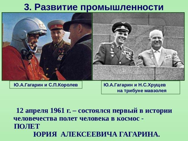 3.  Развитие промышленности Ю.А.Гагарин и С.П.Королев Ю.А.Гагарин и Н.С.Хрущев на трибуне мавзолея  12 апреля 1961 г. – состоялся первый в истории человечества полет человека в космос - ПОЛЕТ ЮРИЯ АЛЕКСЕЕВИЧА ГАГАРИНА.