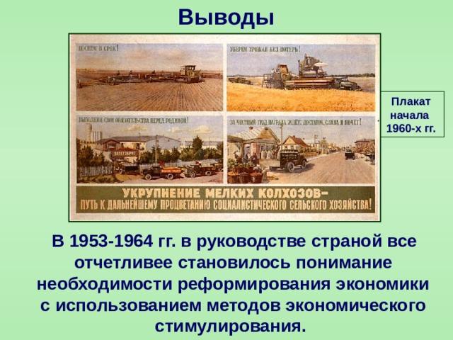 Выводы Плакат начала 1960-х гг.  В 1953-1964 гг. в руководстве страной все отчетливее становилось понимание необходимости реформирования экономики с использованием методов экономического стимулирования.