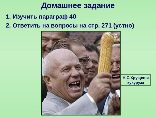 Домашнее задание 1. Изучить параграф 40 2. Ответить на вопросы на стр. 271 (устно)  Н.С.Хрущев и кукуруза