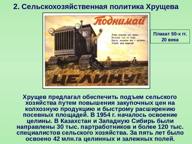 2.  Сельскохозяйственная политика Хрущева Плакат 50-х гг. 20 века  Хрущев предлагал обеспечить подъем сельского хозяйства путем повышения закупочных цен на колхозную продукцию и быстрому расширению посевных площадей. В 1954 г. началось освоение целины. В Казахстан и Западную Сибирь были направлены 30 тыс. партработников и более 120 тыс. специалистов сельского хозяйства. За пять лет было освоено 42 млн.га целинных и залежных полей.