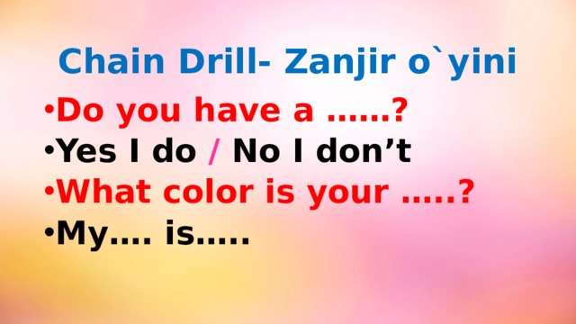 Chain Drill- Zanjir o`yini Do you have a ……? Yes I do / No I don't What color is your …..? My…. is…..