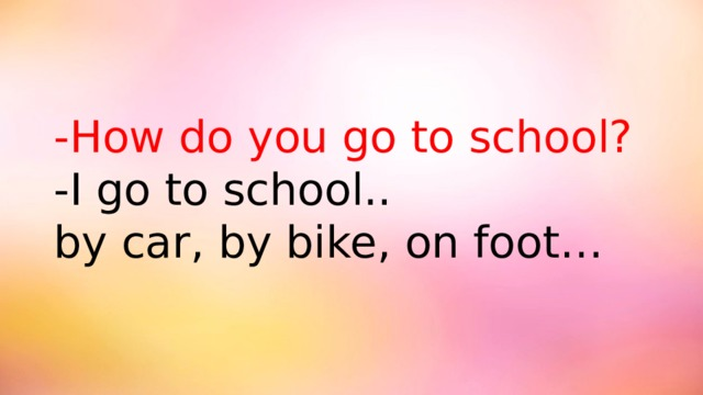 -How do you go to school? -I go to school.. by car, by bike, on foot…
