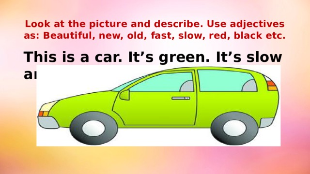 Look at the picture and describe. Use adjectives as: Beautiful, new, old, fast, slow, red, black etc.   This is a car. It's green. It's slow and old