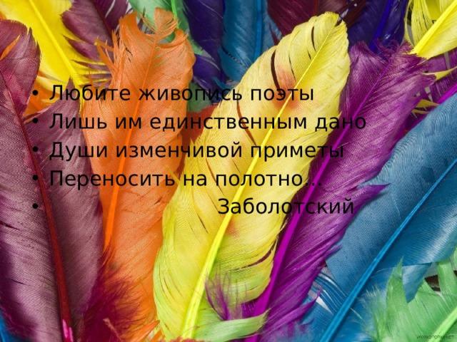 Любите живопись поэты Лишь им единственным дано Души изменчивой приметы Переносить на полотно…  Заболотский