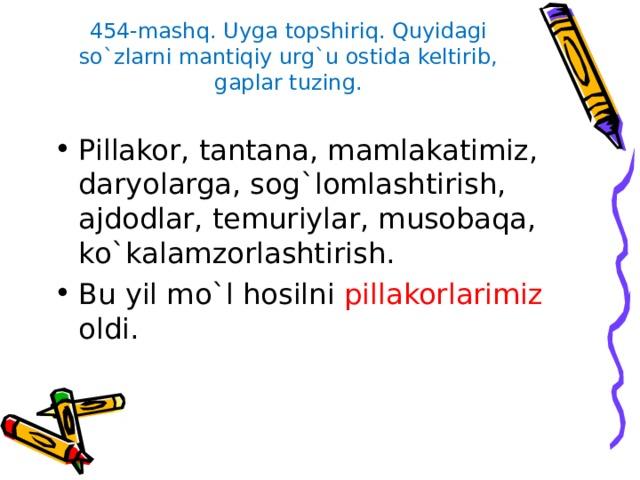 454-mashq. Uyga topshiriq. Quyidagi so`zlarni mantiqiy urg`u ostida keltirib, gaplar tuzing.