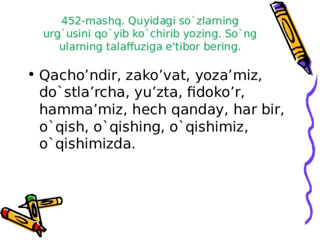 452-mashq. Quyidagi so`zlarning urg`usini qo`yib ko`chirib yozing. So`ng ularning talaffuziga e'tibor bering.