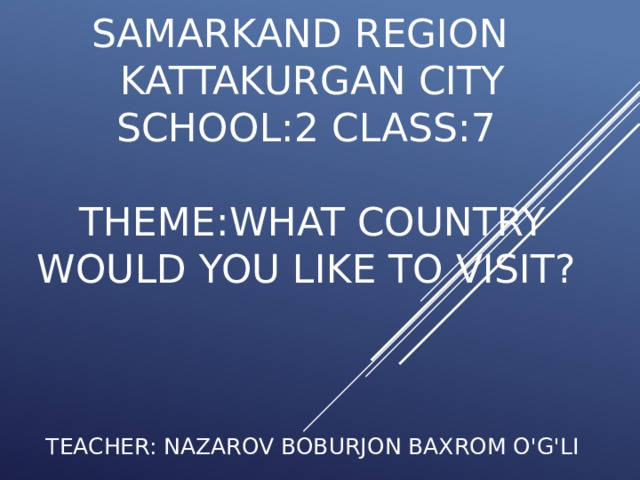 SAMARKAND REGION  kattakurgan city  SCHOOL:2 CLASS:7   THEME:WHAT COUNTRY WOULD YOU LIKE TO VISIT?     TEACHER: NAZAROV BOBURJON BAXROM O'G'LI