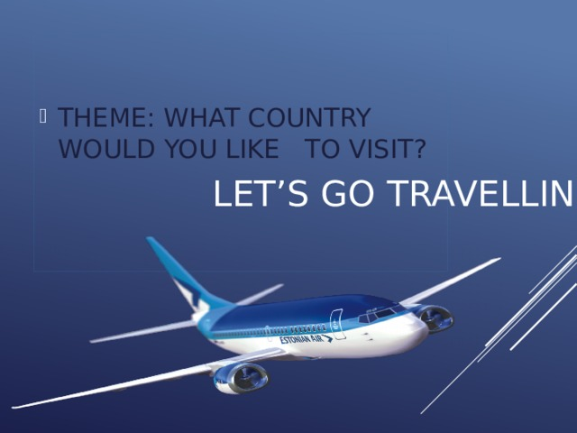 THEME: WHAT COUNTRY WOULD YOU LIKE TO VISIT?