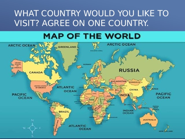 WHAT COUNTRY WOULD YOU LIKE TO VISIT? AGREE ON ONE COUNTRY.