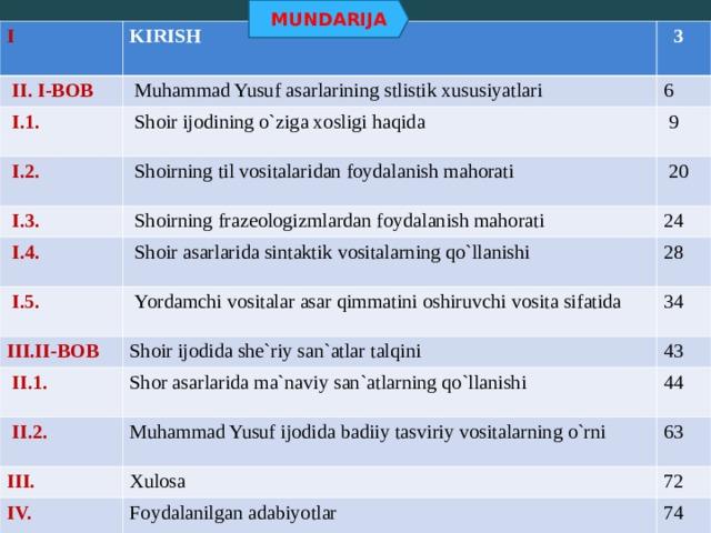 MUNDARIJA I KIRISH   II. I-BOB  Muhammad Yusuf asarlarining stlistik xususiyatlari  I.1.  3  Shoir ijodining o`ziga xosligi haqida  I.2. 6  Shoirning til vositalaridan foydalanish mahorati  9  I.3.  20  Shoirning frazeologizmlardan foydalanish mahorati  I.4.  I.5.  Shoir asarlarida sintaktik vositalarning qo`llanishi 24  Yordamchi vositalar asar qimmatini oshiruvchi vosita sifatida III.II-BOB 28 Shoir ijodida she`riy san`atlar talqini  II.1. 34 Shor asarlarida ma`naviy san`atlarning qo`llanishi 43  II.2. 44 Muhammad Yusuf ijodida badiiy tasviriy vositalarning o`rni III. Xulosa IV. 63 Foydalanilgan adabiyotlar 72 74