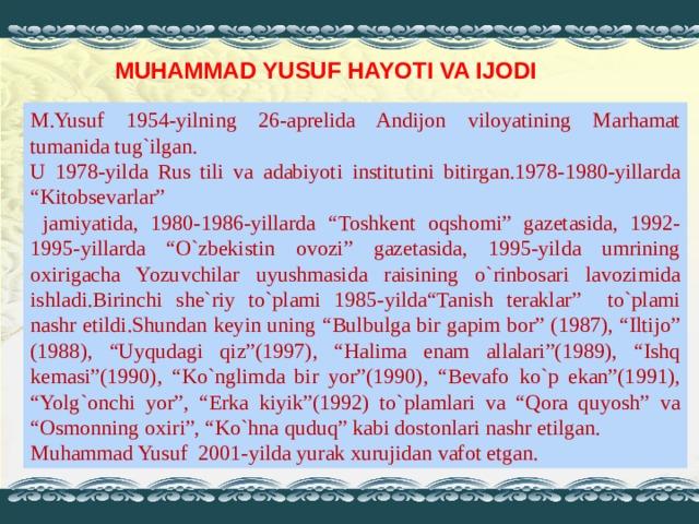 """MUHAMMAD YUSUF HAYOTI VA IJODI M.Yusuf 1954-yilning 26-aprelida Andijon viloyatining Marhamat tumanida tug`ilgan. U 1978-yilda Rus tili va adabiyoti institutini bitirgan.1978-1980-yillarda """"Kitobsevarlar""""  jamiyatida, 1980-1986-yillarda """"Toshkent oqshomi"""" gazetasida, 1992-1995-yillarda """"O`zbekistin ovozi"""" gazetasida, 1995-yilda umrining oxirigacha Yozuvchilar uyushmasida raisining o`rinbosari lavozimida ishladi.Birinchi she`riy to`plami 1985-yilda""""Tanish teraklar"""" to`plami nashr etildi.Shundan keyin uning """"Bulbulga bir gapim bor"""" (1987), """"Iltijo"""" (1988), """"Uyqudagi qiz""""(1997), """"Halima enam allalari""""(1989), """"Ishq kemasi""""(1990), """"Ko`nglimda bir yor""""(1990), """"Bevafo ko`p ekan""""(1991), """"Yolg`onchi yor"""", """"Erka kiyik""""(1992) to`plamlari va """"Qora quyosh"""" va """"Osmonning oxiri"""", """"Ko`hna quduq"""" kabi dostonlari nashr etilgan. Muhammad Yusuf 2001-yilda yurak xurujidan vafot etgan."""