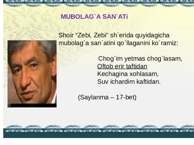 """MUBOLAG`A SAN`ATi   Shoir """"Zebi, Zebi"""" sh`erida quyidagicha mubolag`a san`atini qo`llaganini ko`ramiz:  Chog`im yetmas chog`lasam,   Oftob erir taftidan   Kechagina xohlasam,   Suv ichardim kaftidan.        ( Saylanma – 17-bet )"""