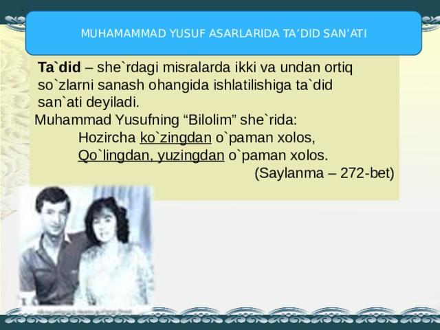 """. MUHAMAMMAD YUSUF ASARLARIDA TA'DID SAN'ATI  Ta`did – she`rdagi misralarda ikki va undan ortiq  so`zlarni sanash ohangida ishlatilishiga ta`did  san`ati deyiladi. Muhammad Yusufning """"Bilolim"""" she`rida:  Hozircha ko`zingdan o`paman xolos,  Qo`lingdan, yuzingdan o`paman xolos.      ( Saylanma – 272-bet )"""