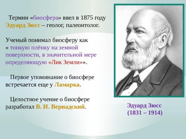 Термин « биосфера » ввел в 1875 году Эдуард Зюсс  – геолог, палеонтолог. Ученый понимал биосферу как « тонкую плёнку на земной поверхности, в значительной мере определяющую «Лик Земли» ».  Первое упоминание о биосфере встречается еще у Ламарка .  Целостное учение о биосфере разработал В. И. Вернадский . Эдуард Зюсс (1831 – 1914)