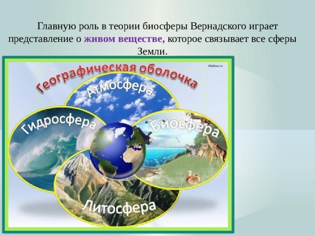Главную роль в теории биосферы Вернадского играет представление о живом веществе, которое связывает все сферы Земли.