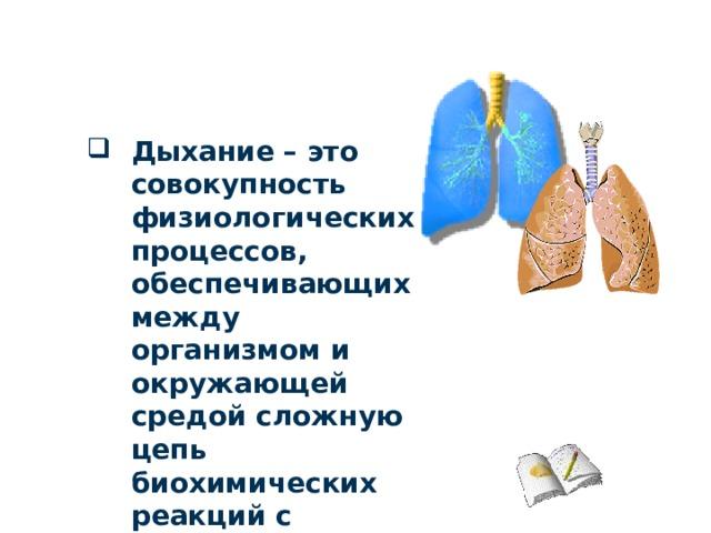 Дыхание – это совокупность физиологических процессов, обеспечивающих между организмом и окружающей средой сложную цепь биохимических реакций с участием кислорода
