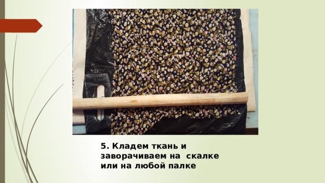 5. Кладем ткань и заворачиваем на скалке или на любой палке