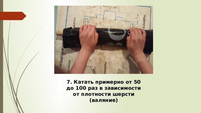 7. Катать примерно от 50 до 100 раз в зависимости от плотности шерсти (валяние)