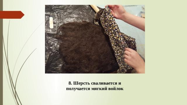 8. Шерсть сваливается и получается мягкий войлок