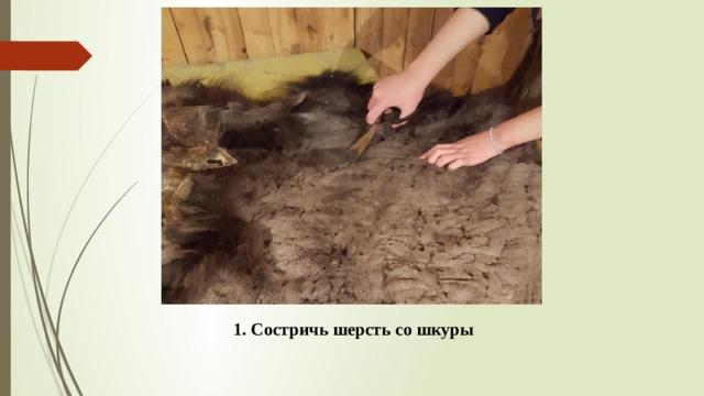 1. Состричь шерсть со шкуры