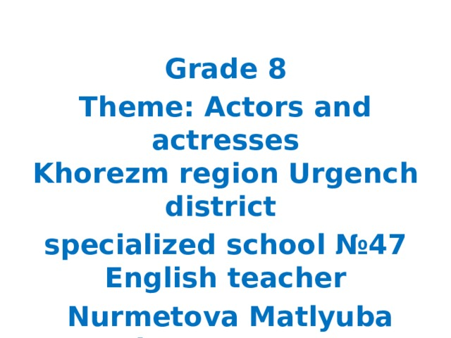 Grade 8 Theme: Actors and actresses  Khorezm region Urgench district specialized school №47 English teacher  Nurmetova Matlyuba Shanazarovna
