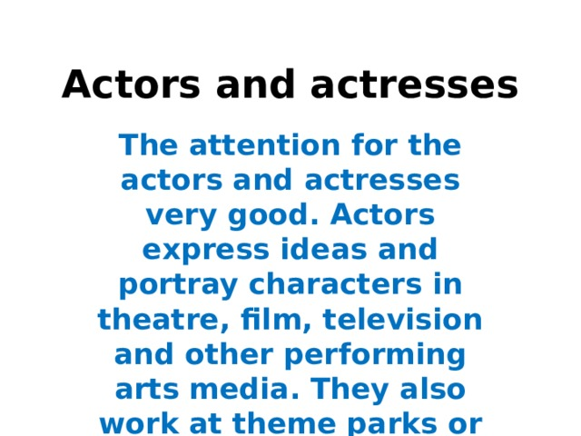 Actors and actresses The attention for the actors and actresses very good. Actors express ideas and portray characters in theatre, film, television and other performing arts media. They also work at theme parks or other live events. They interpret a writer's script to entertain or inform an audience.
