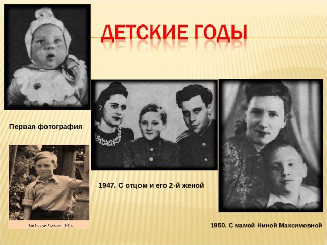 Первая фотография  1947. С отцом и его 2-й женой 1950. С мамой Ниной Максимовной