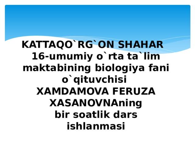 KATTAQO`RG`ON SHAHAR  16-umumiy o`rta ta`lim maktabining biologiya fani o`qituvchisi  XAMDAMOVA FERUZA XASANOVNAning  bir soatlik dars  ishlanmasi