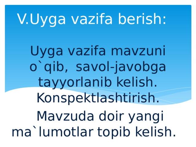 V.Uyga vazifa berish:   Uyga vazifa mavzuni o`qib,  savol-javobga tayyorlanib kelish. Konspektlashtirish.  Mavzuda doir yangi ma`lumotlar topib kelish.