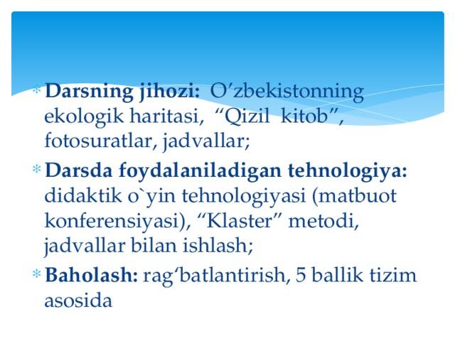 """Darsning jihozi: O'zbekistonning ekologik haritasi, """"Qizil kitob"""", fotosuratlar, jadvallar; Darsda foydalaniladigan tehnologiya: didaktik o`yin tehnologiyasi (matbuot konferensiyasi), """"Klaster"""" metodi, jadvallar bilan ishlash; Baholash: rag'batlantirish, 5 ballik tizim asosida"""