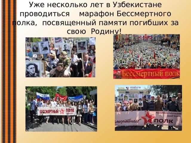 Уже несколько лет в Узбекистане проводиться марафон Бессмертного полка, посвященный памяти погибших за свою Родину!