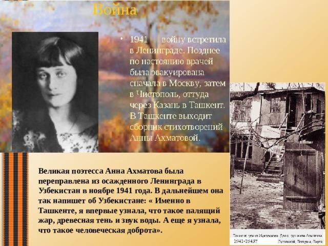 Великая поэтесса Анна Ахматова была переправлена из осажденного Ленинграда в Узбекистан в ноябре 1941 года. В дальнейшем она так напишет об Узбекистане: « Именно в Ташкенте, я впервые узнала, что такое палящий жар, древесная тень и звук воды. А еще я узнала, что такое человеческая доброта».
