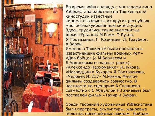 Во время войны наряду с мастерами кино Узбекистана работали на Ташкентской киностудии известные кинематографисты из других республик, многие эвакуированные киностудии. Здесь трудились такие знаменитые режиссёры, как М.Ромм. Т.Луков, Я.Протазанов, Г. Козинцев, Л. Трауберг, А.Зархи.  Именно в Ташкенте были поставлены известнейшие фильмы военных лет – «Два бойца» (с М.Бернесом и Б.Андреевым в главных ролях), «Александр Пархоменко» Л.Лукова, «Насреддин в Бухаре» Я.Протазанова, «Человек № 217» М.Ромма. Многие фильмы создавались совместно. В частности по сценарию А.Спешнева совместно с С.Абдуллой Н.Ганиевым был поставлен фильм «Тахир и Зухра».   Среди творений художников Узбекистана были портреты, скульптуры, жанровые полотна, посвящённые воинам - бойцам на фронтах войны с фашизмом. Можно вспомнить работы мастеров разных национальностей, стилей и жанров - Л.Абдуллаева, У.Тансыкбаева, Ч.Ахмарова.