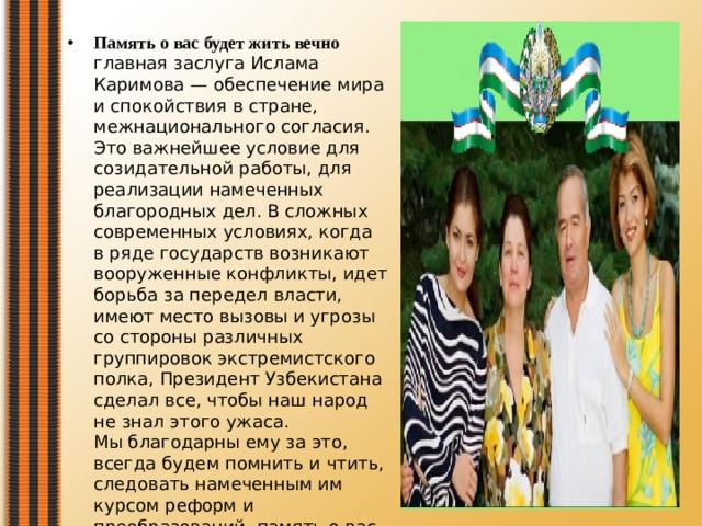 Память о вас будет жить вечно главная заслуга Ислама Каримова — обеспечение мира и спокойствия в стране, межнационального согласия. Это важнейшее условие для созидательной работы, для реализации намеченных благородных дел. В сложных современных условиях, когда в ряде государств возникают вооруженные конфликты, идет борьба за передел власти, имеют место вызовы и угрозы со стороны различных группировок экстремистского полка, Президент Узбекистана сделал все, чтобы наш народ не знал этого ужаса.  Мы благодарны ему за это, всегда будем помнить и чтить, следовать намеченным им курсом реформ и преобразований, память о вас будет жить в сердце нашего народа